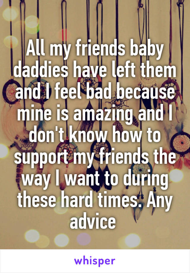 All my friends baby daddies have left them and I feel bad because mine is amazing and I don't know how to support my friends the way I want to during these hard times. Any advice