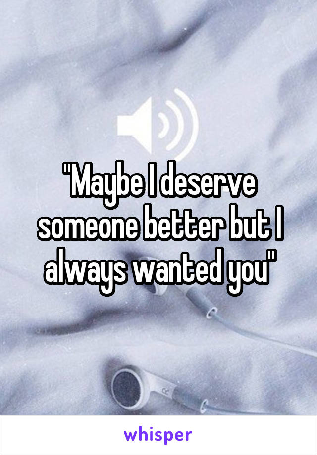 """""""Maybe I deserve someone better but I always wanted you"""""""