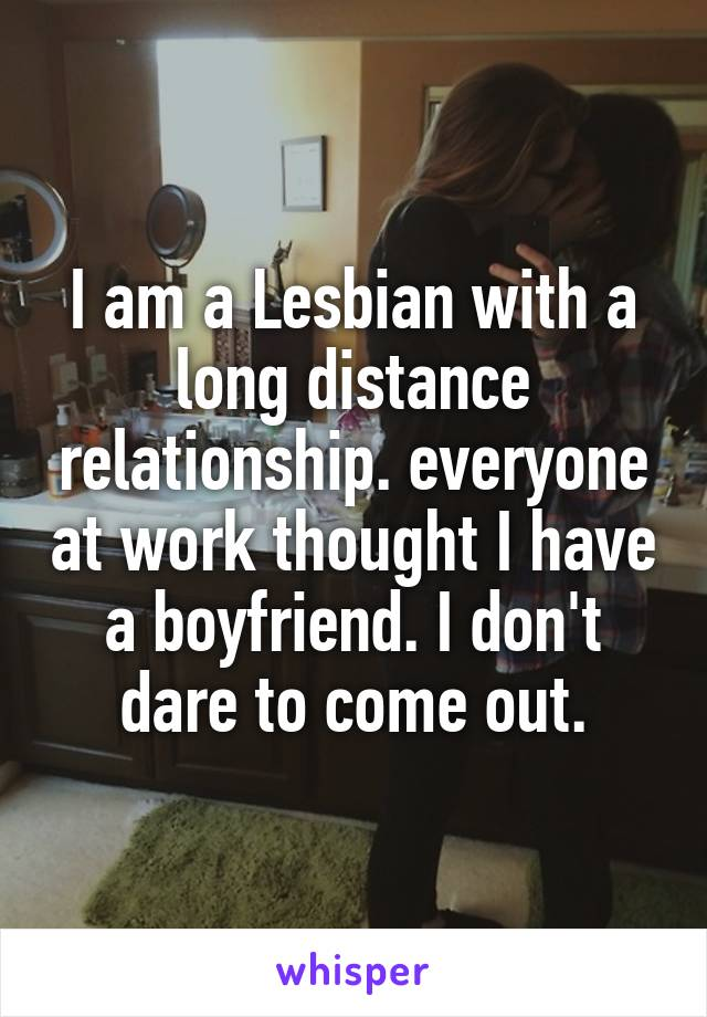 I am a Lesbian with a long distance relationship. everyone at work thought I have a boyfriend. I don't dare to come out.