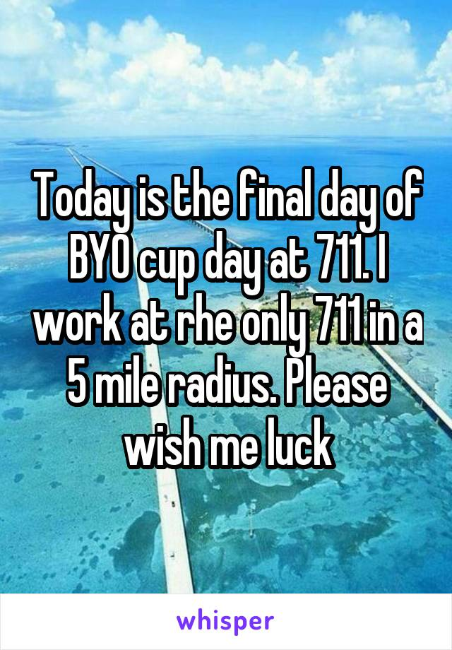 Today is the final day of BYO cup day at 711. I work at rhe only 711 in a 5 mile radius. Please wish me luck