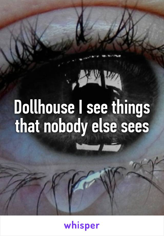 Dollhouse I see things that nobody else sees