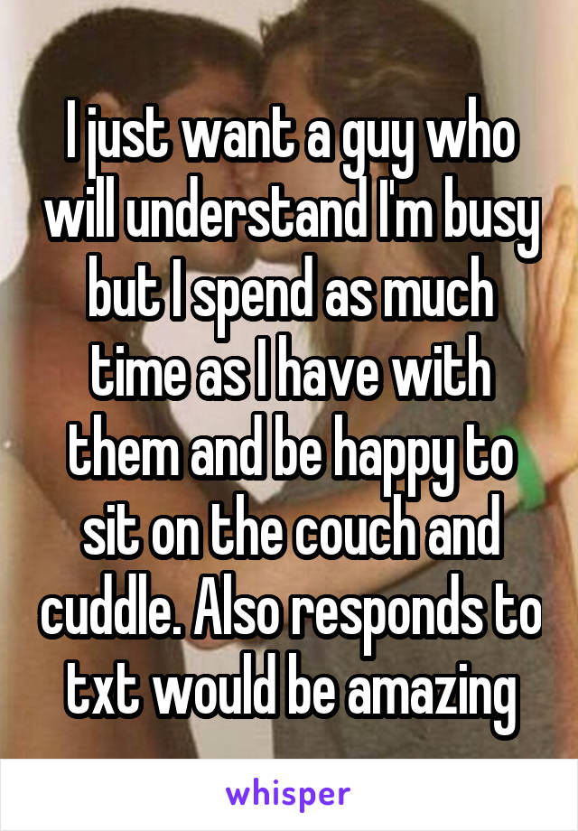 I just want a guy who will understand I'm busy but I spend as much time as I have with them and be happy to sit on the couch and cuddle. Also responds to txt would be amazing