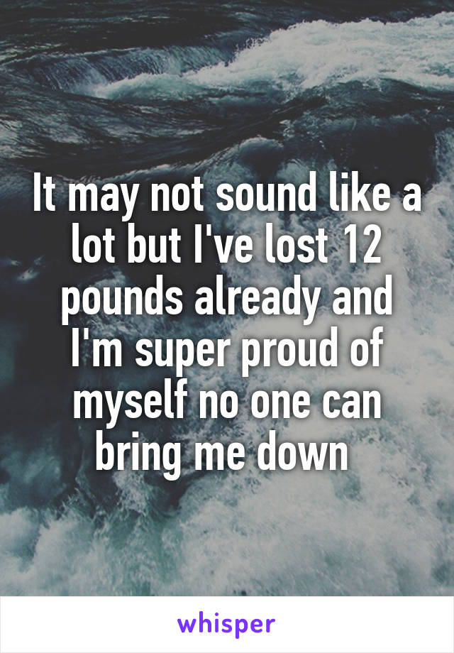 It may not sound like a lot but I've lost 12 pounds already and I'm super proud of myself no one can bring me down