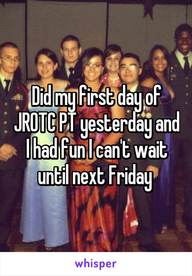 Did my first day of JROTC PT yesterday and I had fun I can't wait until next Friday