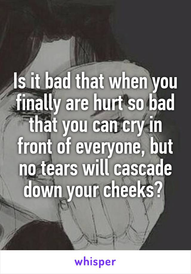 Is it bad that when you finally are hurt so bad that you can cry in front of everyone, but no tears will cascade down your cheeks?