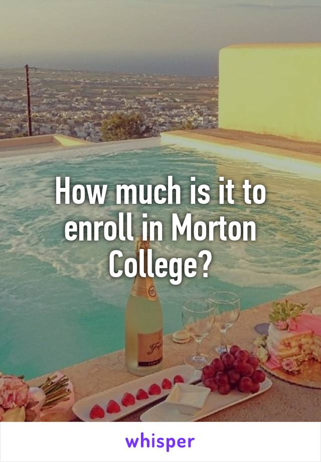 How much is it to enroll in Morton College?