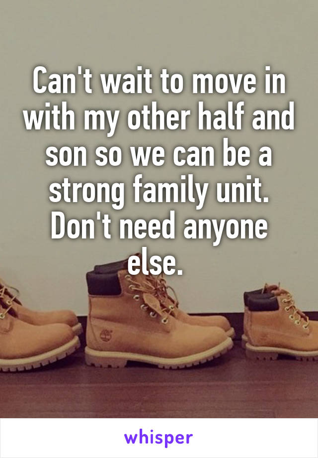 Can't wait to move in with my other half and son so we can be a strong family unit. Don't need anyone else.