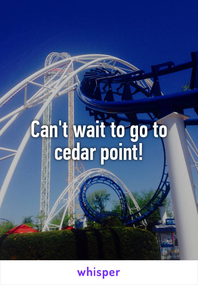 Can't wait to go to cedar point!
