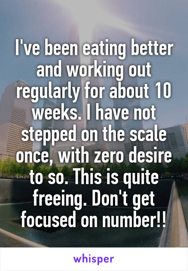 I've been eating better and working out regularly for about 10 weeks. I have not stepped on the scale once, with zero desire to so. This is quite freeing. Don't get focused on number!!