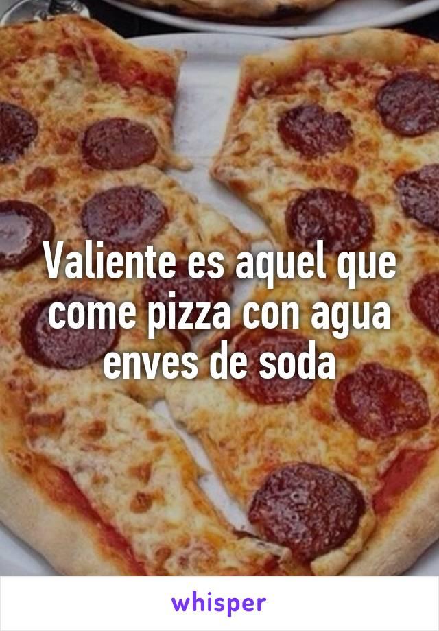 Valiente es aquel que come pizza con agua enves de soda