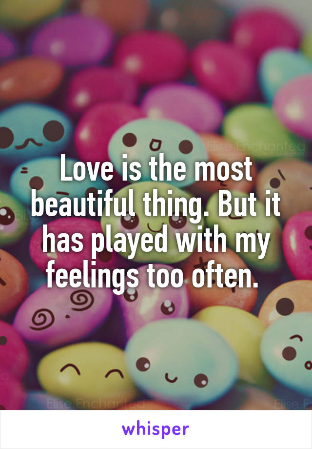 Love is the most beautiful thing. But it has played with my feelings too often.