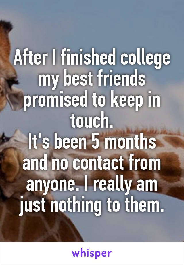 After I finished college my best friends promised to keep in touch. It's been 5 months and no contact from anyone. I really am just nothing to them.