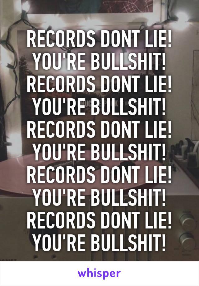 RECORDS DONT LIE! YOU'RE BULLSHIT! RECORDS DONT LIE! YOU'RE BULLSHIT! RECORDS DONT LIE! YOU'RE BULLSHIT! RECORDS DONT LIE! YOU'RE BULLSHIT! RECORDS DONT LIE! YOU'RE BULLSHIT!
