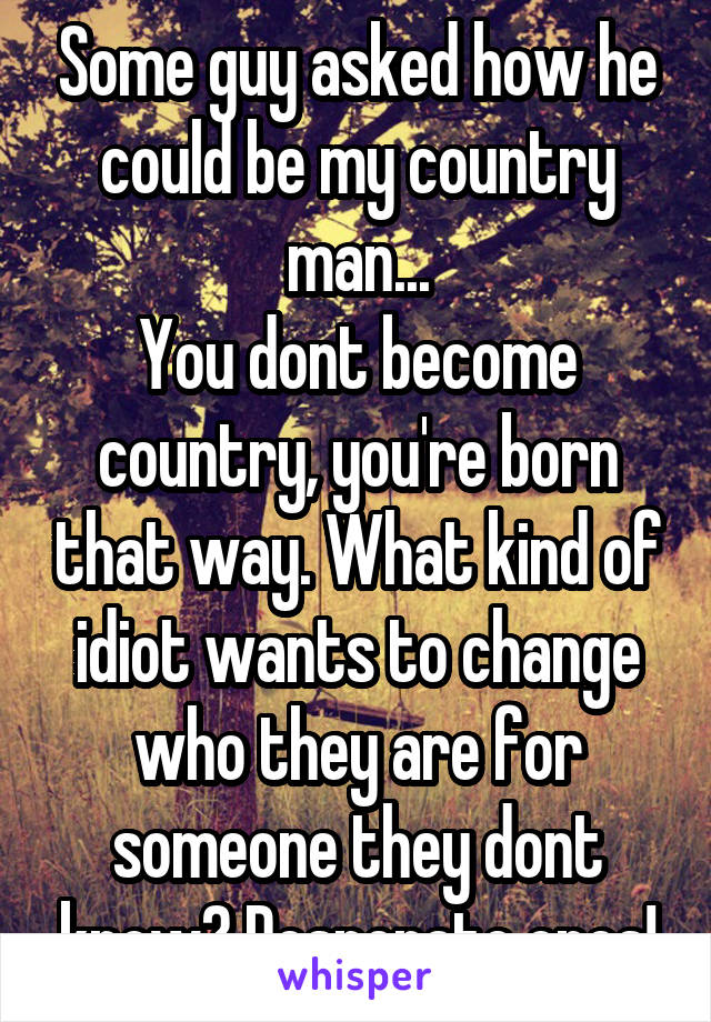 Some guy asked how he could be my country man... You dont become country, you're born that way. What kind of idiot wants to change who they are for someone they dont know? Desperate ones!