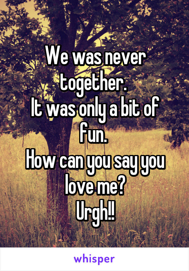 We was never together.  It was only a bit of fun.  How can you say you love me? Urgh!!
