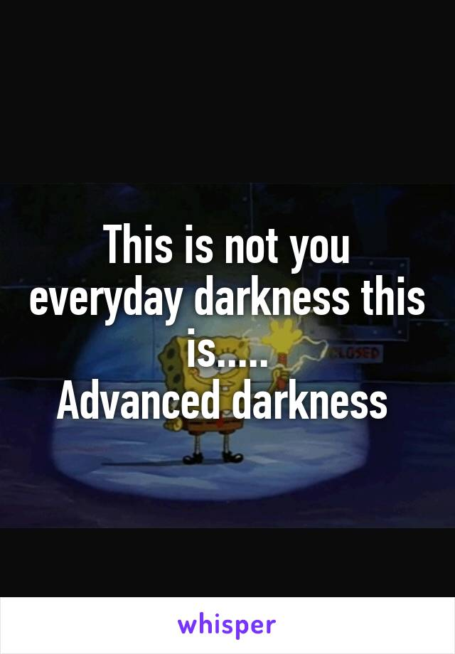 This is not you everyday darkness this is..... Advanced darkness