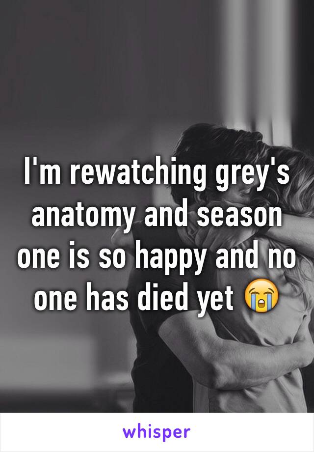 I'm rewatching grey's anatomy and season one is so happy and no one has died yet 😭