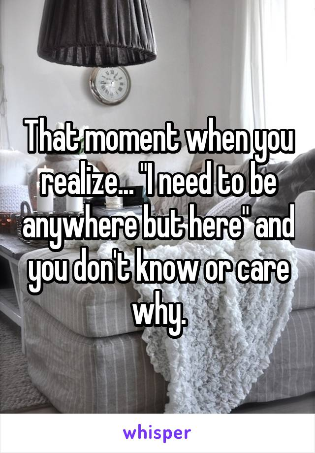 "That moment when you realize... ""I need to be anywhere but here"" and you don't know or care why."