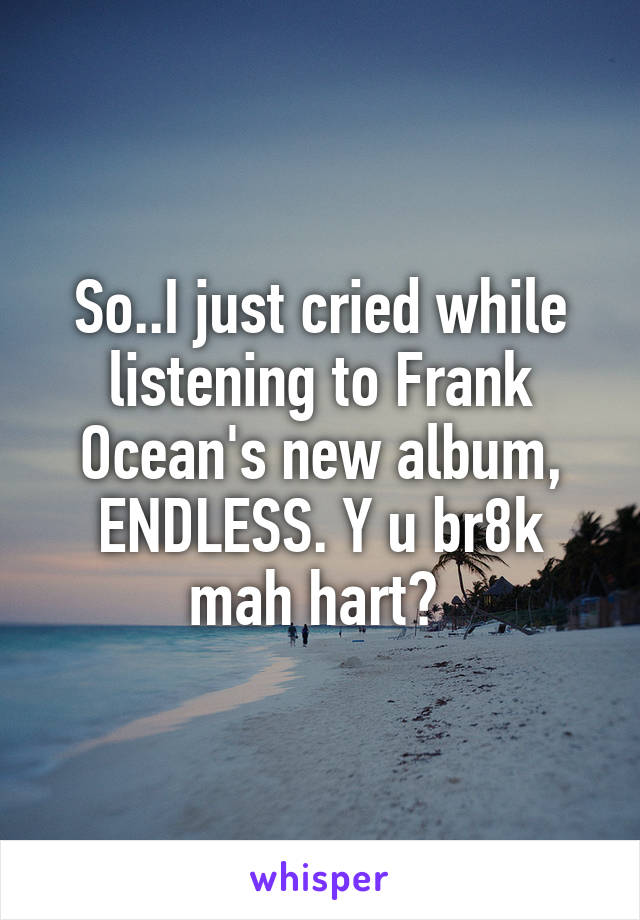 So..I just cried while listening to Frank Ocean's new album, ENDLESS. Y u br8k mah hart?