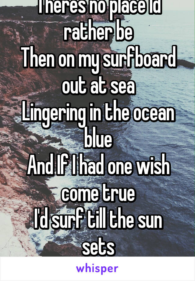 Theres no place Id rather be Then on my surfboard out at sea Lingering in the ocean blue And If I had one wish come true I'd surf till the sun sets Beyond the horizon