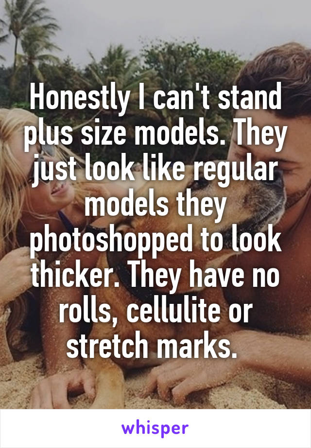 Honestly I can't stand plus size models. They just look like regular models they photoshopped to look thicker. They have no rolls, cellulite or stretch marks.