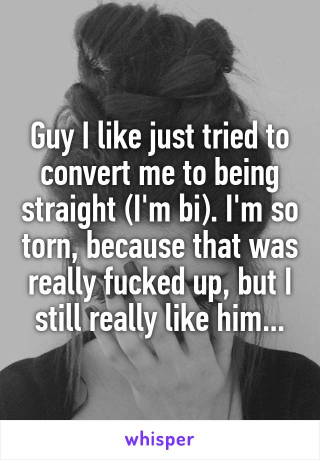 Guy I like just tried to convert me to being straight (I'm bi). I'm so torn, because that was really fucked up, but I still really like him...