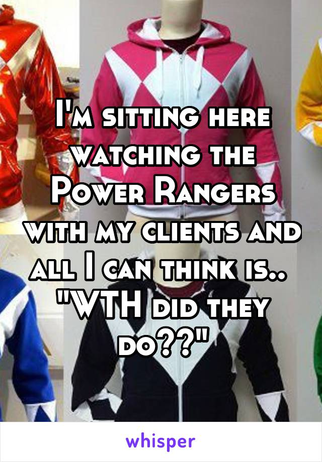 """I'm sitting here watching the Power Rangers with my clients and all I can think is..  """"WTH did they do??"""""""