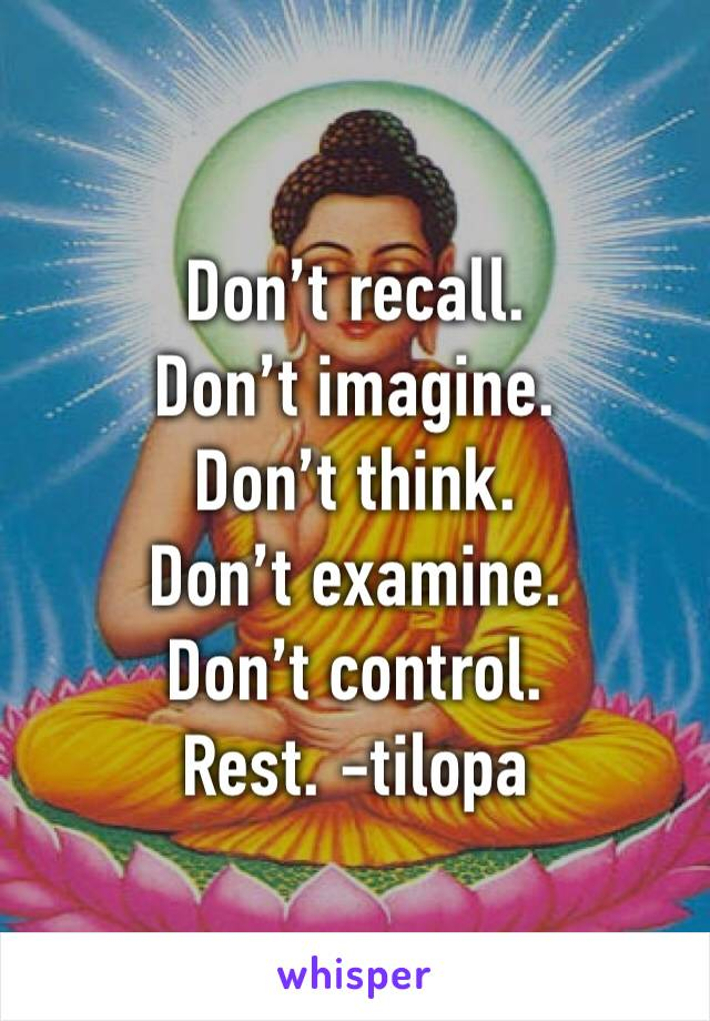 Don't recall.  Don't imagine.  Don't think.  Don't examine.  Don't control. Rest. -tilopa