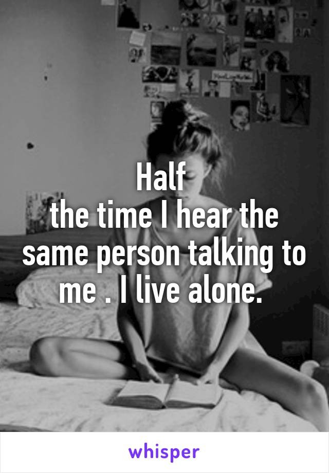 Half  the time I hear the same person talking to me . I live alone.
