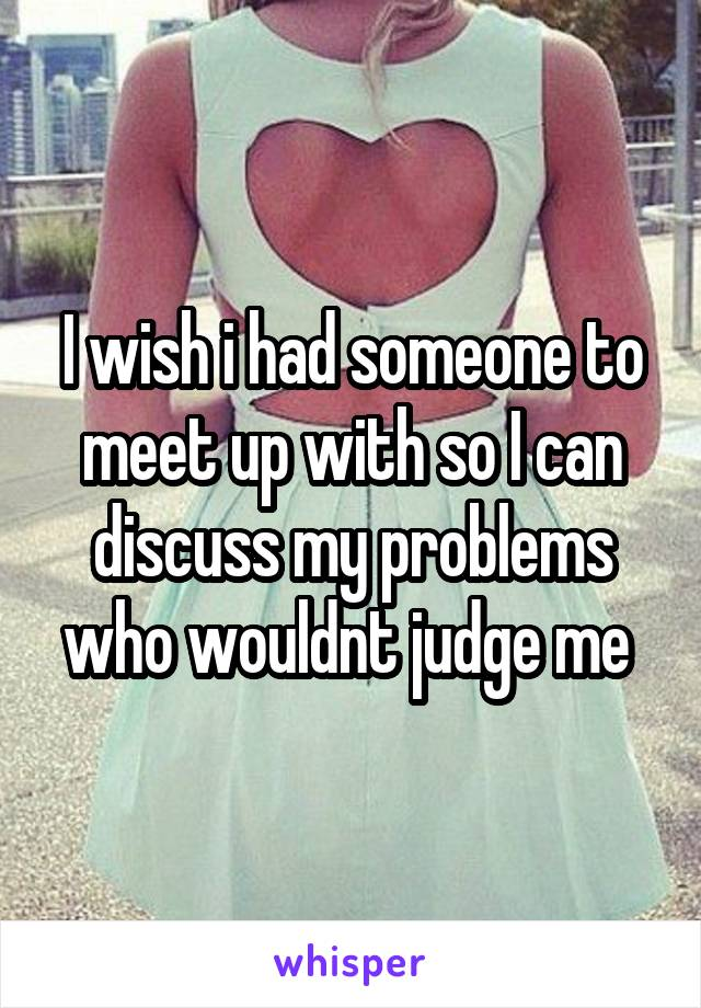I wish i had someone to meet up with so I can discuss my problems who wouldnt judge me