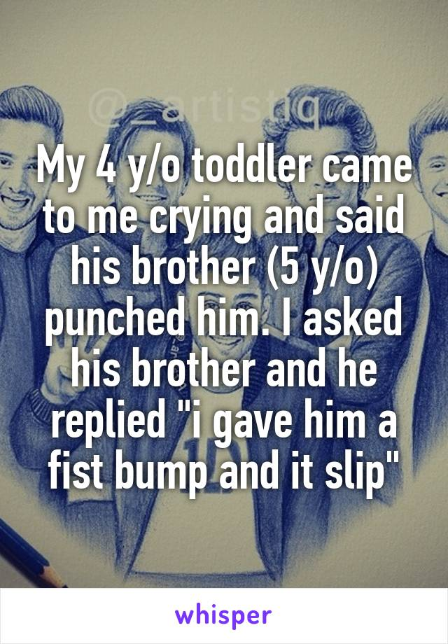 """My 4 y/o toddler came to me crying and said his brother (5 y/o) punched him. I asked his brother and he replied """"i gave him a fist bump and it slip"""""""