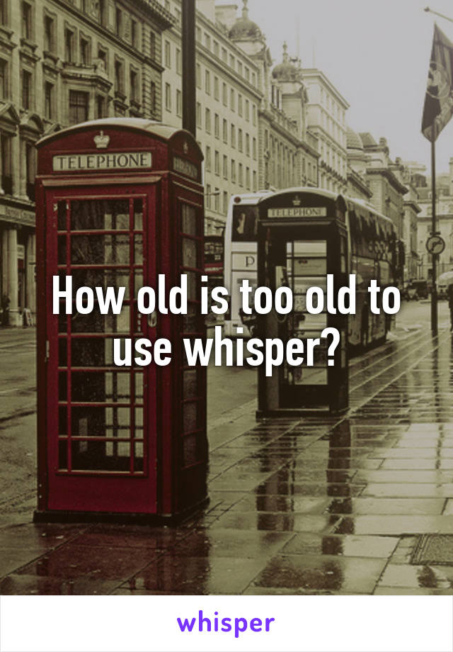 How old is too old to use whisper?