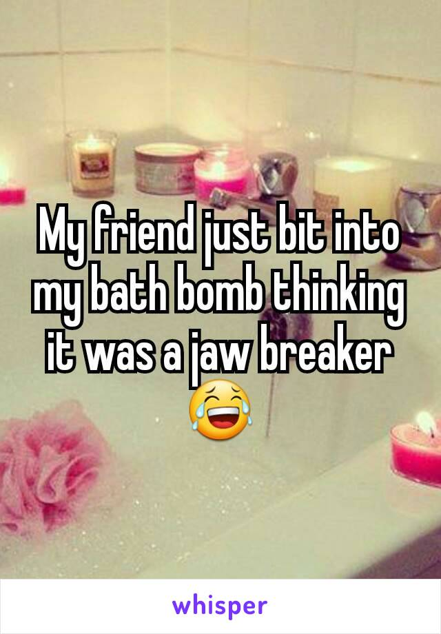 My friend just bit into my bath bomb thinking it was a jaw breaker 😂