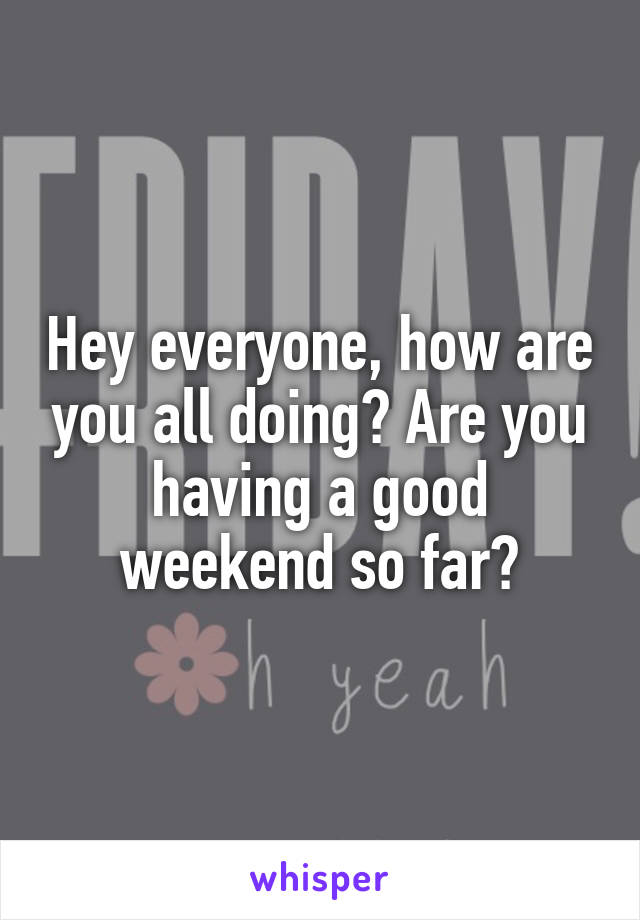 Hey everyone, how are you all doing? Are you having a good weekend so far?
