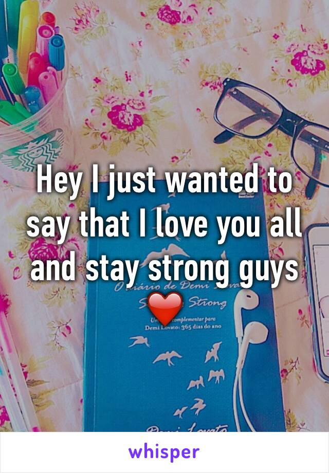 Hey I just wanted to say that I love you all and stay strong guys ❤️