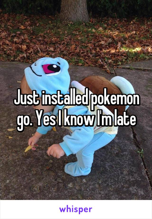 Just installed pokemon go. Yes I know I'm late