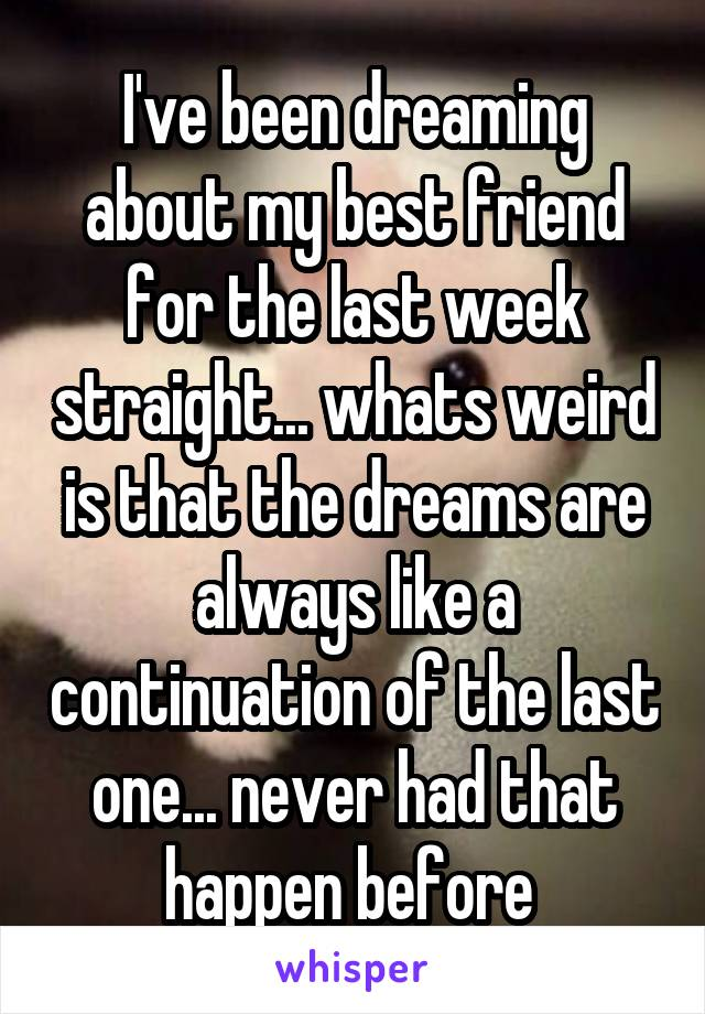 I've been dreaming about my best friend for the last week straight... whats weird is that the dreams are always like a continuation of the last one... never had that happen before