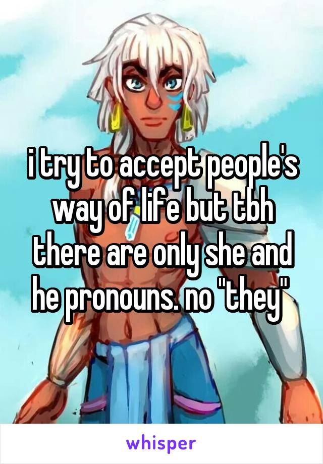 """i try to accept people's way of life but tbh there are only she and he pronouns. no """"they"""""""