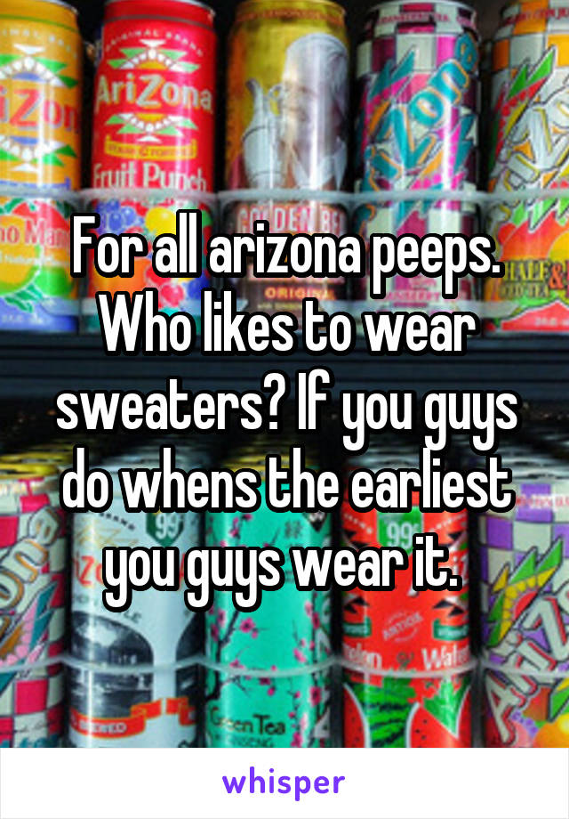 For all arizona peeps. Who likes to wear sweaters? If you guys do whens the earliest you guys wear it.