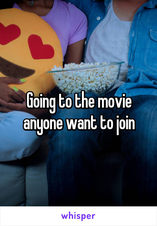 Going to the movie anyone want to join