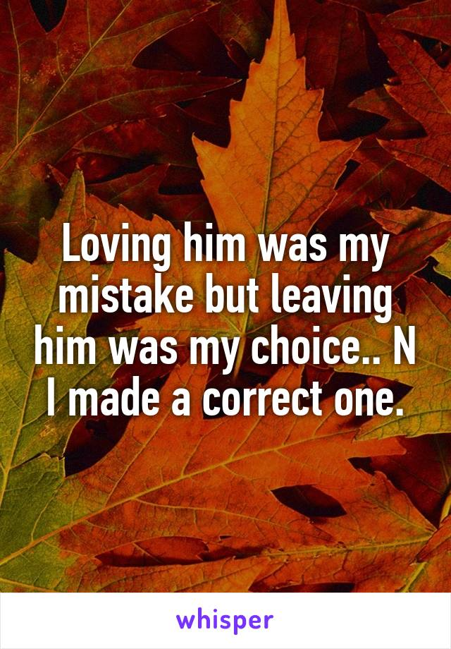 Loving him was my mistake but leaving him was my choice.. N I made a correct one.