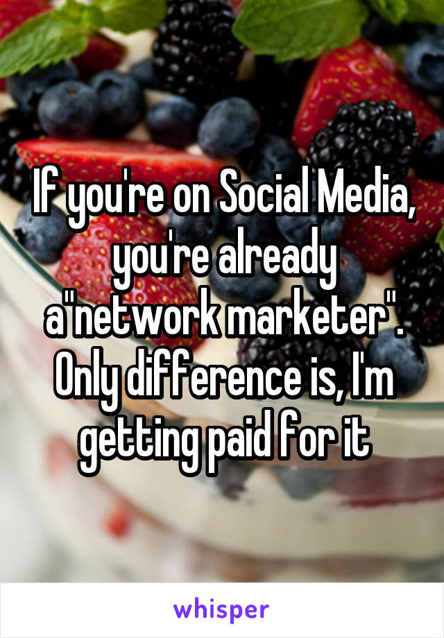 """If you're on Social Media, you're already a""""network marketer"""". Only difference is, I'm getting paid for it"""