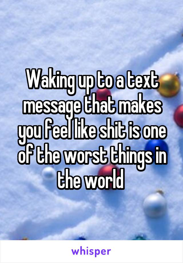 Waking up to a text message that makes you feel like shit is one of the worst things in the world