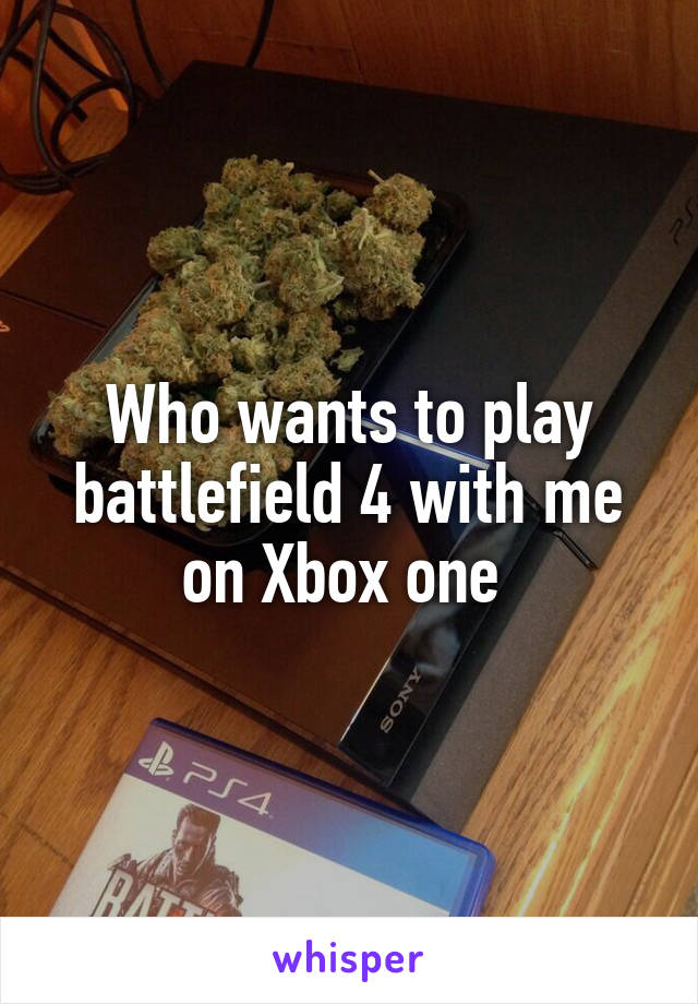 Who wants to play battlefield 4 with me on Xbox one
