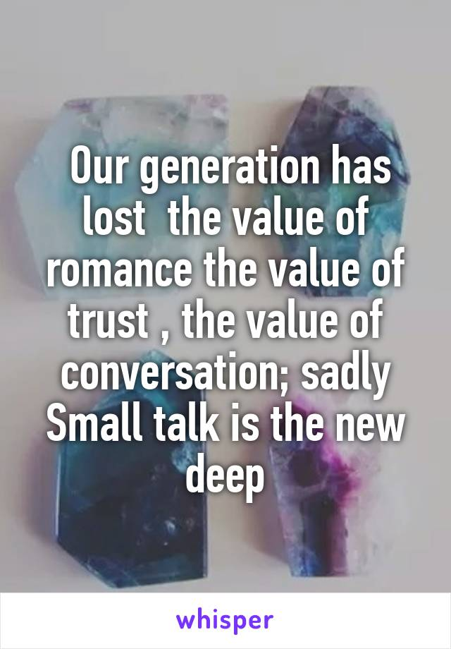 Our generation has lost  the value of romance the value of trust , the value of conversation; sadly Small talk is the new deep