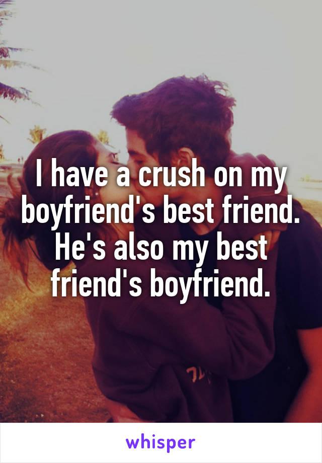 I have a crush on my boyfriend's best friend. He's also my best friend's boyfriend.