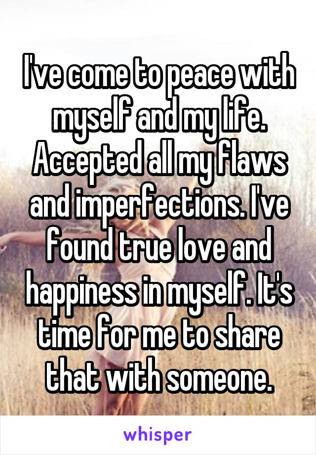 I've come to peace with myself and my life. Accepted all my flaws and imperfections. I've found true love and happiness in myself. It's time for me to share that with someone.