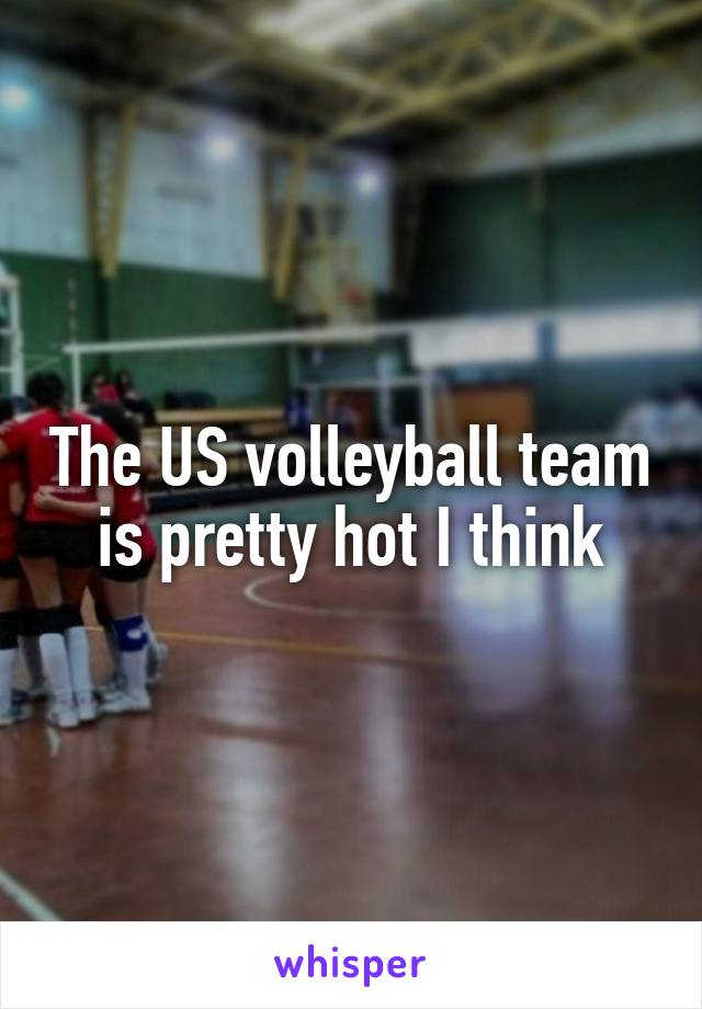 The US volleyball team is pretty hot I think