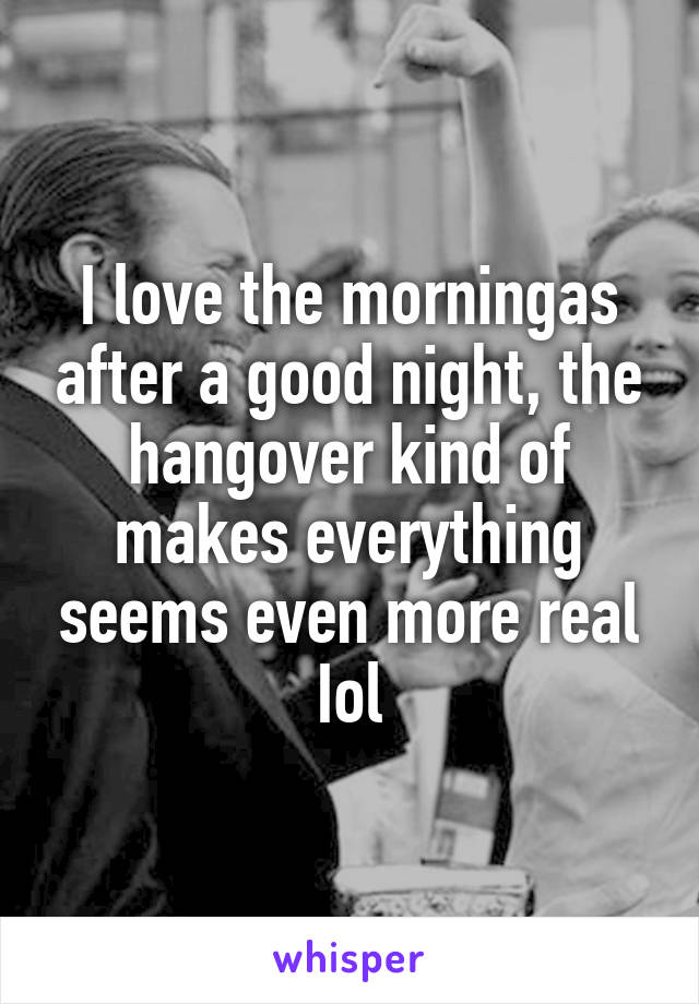 I love the morningas after a good night, the hangover kind of makes everything seems even more real Iol