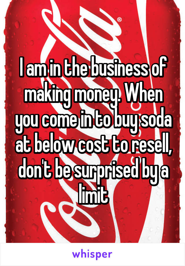 I am in the business of making money. When you come in to buy soda at below cost to resell, don't be surprised by a limit
